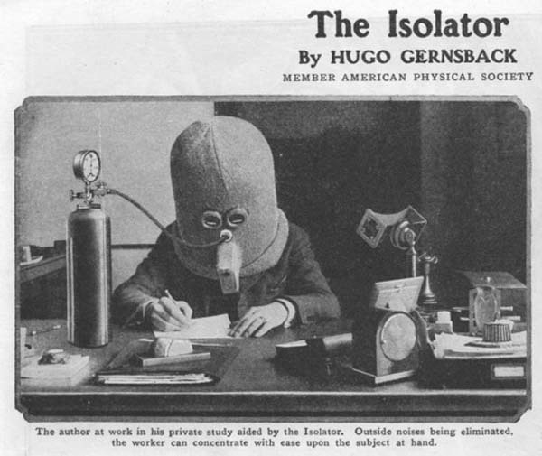 The Isolator was a helmet worn to help the wearer focus, rendering a person deaf. They even had a supply of oxygen (1925).