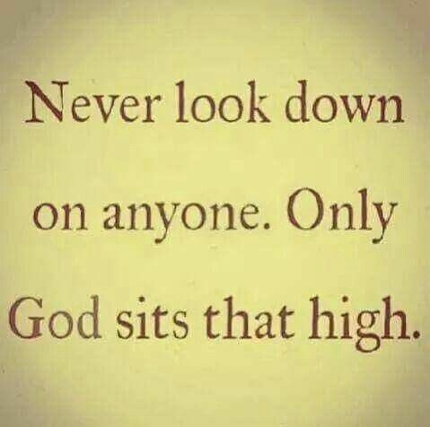 Never Look Down On Anyone. Only God Sits That High