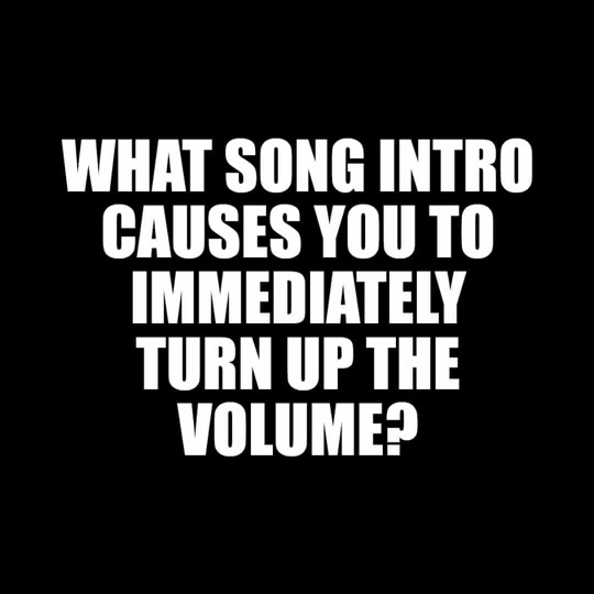 What song intro causes you to immediately turn up the volume?