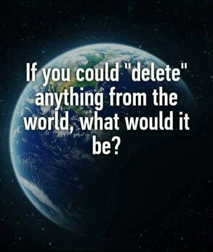 "If you could ""delete"" anything from the world, what would it be?"